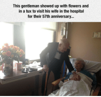 <p>True Gentleman.</p>: This gentleman showed up with flowers and  in a tux to visit his wife in the hospital  for their 57th anniversary... <p>True Gentleman.</p>