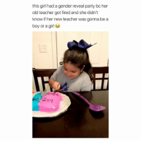 Af, Lmao, and Party: this girl had a gender reveal party bc her  old teacher got fired and she didn't  know if her new teacher was gonna be a  boy or a girl lmao this is clever af