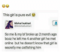 Pure Evilness: This girl is pure evil  Mishal bukhari  @Mmishalbukhari  So me & my bf broke up 2 month ago  bcoz he left me 4 another girl he met  online but he doesn't know that girl is  secretly me catfishing him