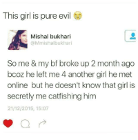 Onliner: This girl is pure evil  Mishal bukhari  @Mmishalbukhari  So me & my bf broke up 2 month ago  bcoz he left me 4 another girl he met  online but he doesn't know that girl is  secretly me catfishing him  21/12/2015, 15:07