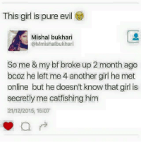 Pure Evilness: This girl is pure evil  Mishal bukhari  @Mmishalbukhari  So me & my bf broke up 2 month ago  bcoz he left me 4 another girl he met  online but he doesn't know that girl is  secretly me catfishing him  21/2/2015, 15:07
