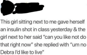 """Roses are red, violets are blue: This girl sitting next to me gave herself  an insulin shot in class yesterday & the  girl next to her said """"can you like not do  that right now"""" she replied with """"um no  Debra I'd like to live"""" Roses are red, violets are blue"""