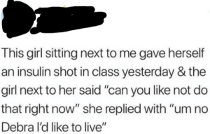 """Roses are red, violets are blue via /r/memes https://ift.tt/2PyIPYk: This girl sitting next to me gave herself  an insulin shot in class yesterday & the  girl next to her said """"can you like not do  that right now"""" she replied with """"um no  Debra l'd like to live"""" Roses are red, violets are blue via /r/memes https://ift.tt/2PyIPYk"""