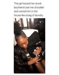 Drunk, Laundry, and Girl: This girl tossed her drunk  boyfriend over her shoulder  and carried him in the  house like a bag of laundry me as a girlfriend