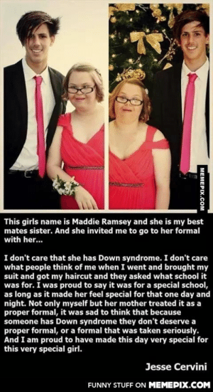 The Real Gentlemanomg-humor.tumblr.com: This girls name is Maddie Ramsey and she is my best  mates sister. And she invited me to go to her formal  with her..  I don't care that she has Down syndrome. I don't care  what people think of me when I went and brought my  suit and got my haircut and they asked what school it  was for. I was proud to say it was for a special school,  as long as it made her feel special for that one day and  night. Not only myself but her mother treated it as a  proper formal, it was sad to think that because  someone has Down syndrome they don't deserve a  proper formal, or a formal that was taken seriously.  And I am proud to have made this day very special for  this very special girl.  Jesse Cervini  FUNNY STUFF ON MEMEPIX.COM  MEMEPIX.COM The Real Gentlemanomg-humor.tumblr.com