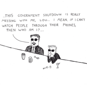 Mean, Watch, and Government: THIS GOVERNMENT SHUTDOWN 15 REALLY  MESSING WITH ME, LOu.MEAN, IF I CANT  WATCH PEOPLE THROUGH THEIR PHONES  THEN WHO AM |?.  叨  少 Shutdown. [OC]