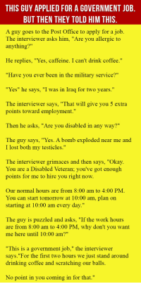 "<p>This Guy Applied For A Government Job. But Then They Told Him This.</p>: THIS GUY APPLIED FOR A GOVERNMENT JOB  BUT THEN THEY TOLD HIM THIS  A guy goes to the Post Office to apply for a job.  The interviewer asks him, ""Are you allergic to  anything?""  He replies, ""Yes, caffeine. I can't drink coffee.""  ""Have you ever been in the military service?""  ""Yes"" he says, ""I was in Iraq for two years.""  The interviewer savs, ""That will give you 5 extra  points toward employment.""  Then he asks, ""Are you disabled in any way?""  The guy says, ""Yes. A bomb exploded near me and  I lost both my testicles.""  The interviewer grimaces and then says, ""Okay.  You are a Disabled Veteran; you've got enough  points for me to hire vou right now  Our normal hours are from 8:00 am to 4:00 PM  You can start tomorrow at 10:00 am, plan on  starting at 10:00 am every day.""  The guy is puzzled and asks, ""If the work hours  are from 8:00 am to 4:00 PM, why don't you want  me here until 10:00 am?""  ""This is a government job,"" the interviewer  savs.""For the first two hours we just stand around  drinking coffee and scratching our balls.  No point in you coming in for that."" <p>This Guy Applied For A Government Job. But Then They Told Him This.</p>"