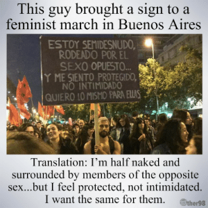 thewightknight: (x): This guy brought a sign to a  feminist march in Buenos Aires  ESTOY SEMIDESNUDO  RODEADO POR EL  SEXO OPUESTO.  Y ME SIENTO PROTEGIDO,  NO INTIMIDADO  QUIERO IO MISMO PARA ELLAS  Translation: I'm half naked and  surrounded by members of the opposite  sex...but I feel protected, not intimidated.  I want the same for them ither98 thewightknight: (x)