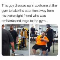 Dude, Gym, and Dresses: This guy dresses up in costume at the  gym to take the attention away from  his overweight friend who was  embarrassed to go to the gym Dude's a real one! 💪💯 https://t.co/fc4eB1ktrr