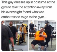 Gym, Dresses, and Http: This guy dresses up in costume at the  gym to take the attention away from  his overweight friend who was  embarrassed to go to the gym... This is heartwarming via /r/wholesomememes http://bit.ly/2RlwwPN