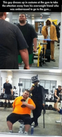 Dumb, Gym, and Dresses: This guy dresses up in costume at the gym to take  the attention away from his overweight friend who  was embarrassed to go to the gym... Dumb friend is wholesome.