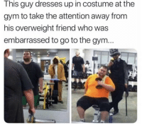 Gym, Dresses, and Good: This guy dresses up in costume at the  gym to take the attention away from  his overweight friend who was  embarrassed to go to the gym... What a good friend