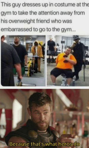 Dank, Gym, and Meme: This guy dresses up in costume at the  gym to take the attention away from  his overweight friend who was  embarrassed to go to the gym..  Because that's what heros do Not area 51 meme by RedRexman MORE MEMES