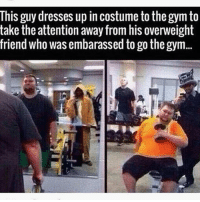Gym, Respect, and Dresses: This guy dresses up in costume to the gym to  take the attention away from his overweight  friend who was embarassed to go the gym.. Massive respect 💪 . @DOYOUEVEN 👈🏼 10% OFF STOREWIDE + NEW RELEASE! 🎉 use code DYE10 ✔️ link in BIO