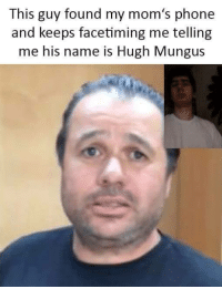 Facetime, Moms, and Phone: This guy found my mom's phone  and keeps facetiming me telling  me his name is Hugh Mungus From Marek