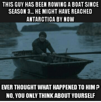 Life of Gendry https://t.co/exUEpat2K0: THIS GUY HAS BEEN ROWING A BOAT SINCE  SEASON 3... HE MIGHT HAVE REACHED  ANTARCTICA BY NOVW  EVER THOUGHT WHAT HAPPENED TO HIM ?  NO, YOU ONLY THINKABOUT YOURSELF Life of Gendry https://t.co/exUEpat2K0