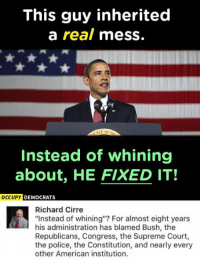 """(GC): This guy inherited  a real mess.  NT or  Instead of whining  about, HE FIXED IT!  OCCUPY DEMOCRATS  Richard Cirre  """"Instead of whining""""? For almost eight years  his administration has blamed Bush, the  Republicans, Congress, the Supreme Court,  the police, the Constitution, and nearly every  other American institution. (GC)"""