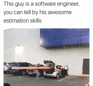 Estimation skills  9000: This guy is a software engineer,  you can tell by his awesome  estimation skills Estimation skills  9000