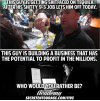 "Click, Life, and Memes: THIS GUY IS GETTING SHITFACEDON TEQUILA  AFTER HIS SHITTY 9-5 JOB LETS HIM OFF TODAY  THIS GUY IS BUILDING A BUSINESS THAT HAS  THE POTENTIAL TO PROFIT IN THE MILLIONS.  WHO WOULD YOULRATHER BE?  ENTOURAGE  SECRETENTOURAGE.COM/FIVE Happy cincodemayo, another holiday that bars and pubs have bastardized into a reason to take your money, get you wasted, and keep you a useless cog in the machine of society. If you're following this account, it's likely because you want to live an above average life. Here's the ""secret"" that separates the above average from the boring: if you don't want to wind up like everyone else, don't behave like everyone else. Click the link in our bio if you want to use just $5 you were going to blow at the bar and put it towards your self-education. LINK IN BIO @secretentourage for a 5 day $5 trial of the Academy."