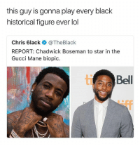 Gucci, Gucci Mane, and Lol: this guy is gonna play every black  historical figure ever lol  Chris 6lacke. @TheBlack  REPORT: Chadwick Boseman to star in the  Gucci Mane biopic.  ti  Bell Ok but who gone play the fat Gucci man? • Follow @savagememesss for more posts daily