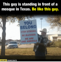Memes, Islam, and Belongings: This guy is standing in front of a  mosque in Texas. Be like this guy.  YOU  BELONG  STAY STRONG.  BE BLESSED  WE ARE  ONE AMERICA.  OCCUPY DEMOCRATS From Occupy Democrats.  We're no fans of Islam, but we're huge fans of tolerating those who don't harm others.  This guy is one of the many reasons we don't judge people based on their geography.