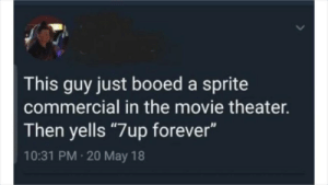 "memehumor:  Nah Sierra Mist is god tier: This guy just booed a sprite  commercial in the movie theater.  Then yells ""7up forever""  10:31 PM 20 May 18 memehumor:  Nah Sierra Mist is god tier"