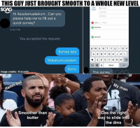 Memes, Slide Into the DMs, and Smooth: THIS GUY JUST BROUGHT SMOOTH TO A WHOLE NEW LEVEL  SGAG  Last  ︶ Hi Assalamualaikum Can you  please help me to fill out a  quick survey?  8:02 PM  You accepted the request  Survey apa  Walaikumussalam  Sorry  123  Space  Image credits: @Uyushh  This survey  Smoother than  butter  Das the right  ay to slide into  the dms HAHAHA wah this is worth trying 😉