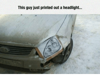 """Tumblr, Blog, and Com: This guy just printed out a headlight... <p><a href=""""https://epicjohndoe.tumblr.com/post/171726845858/that-is-one-way-to-fix-it"""" class=""""tumblr_blog"""">epicjohndoe</a>:</p>  <blockquote><p>That Is One Way To Fix It</p></blockquote>"""
