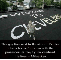 "Cleveland, Milwaukee, and Next: This guy lives next to the airport. Painted  this on his roof to screw with the  passengers as they fly low overhead  He lives in Milwaukee ""Honey why are we in Cleveland?"""