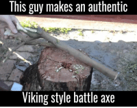 axe: This guy makes an authentic  Viking style battle axe
