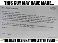 Logic level : 100: THIS GUY MAY HAVE MADE..  SGAG  RE: Letter of resignation  You know why I want to resign?  Since I worked for you, my money is not enough to use. When my money not enough to use,  I become unhappy, When I become unhappy, Iwill eat a lot, When I eat a lot, I will get fat. When  I get fat. It will affect your company's image. When your company's image is affected, your  Business not good. When you business not good, you become unhappy, when you become  Unhappy, you will eat a lot ,I'm afraid you will become fat, like me  You see, sir it's a vicious cycle I did everything for your own good, because I care for you,sir.  So the conclusion is I want to resign. please let me go lah...  Thank you.  Thank & Regards  Image credits to Francis Ang  THE BEST RESIGNATION LETTER EVER! Logic level : 100