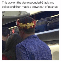 Memes, Sober, and Peanuts: This guy on the plane pounded 6 jack and  cokes and then made a crown out of peanuts I don't trust people who fly sober...