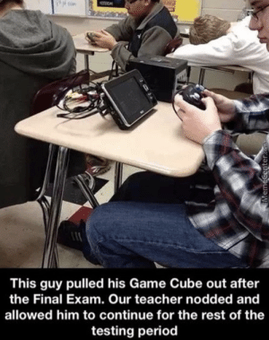 cube: This guy pulled his Game Cube out after  the Final Exam. Our teacher nodded and  allowed him to continue for the rest of the  testing period
