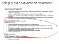 Chicago, Family, and News: This guy put his divorce on his resume  25KİGHI 3rul LiD, Boston, MA  Secretary, June 2008 August 2011  *Typed documents such as correspondence, drafts, memos, and emails, and prepared 3 reports  weekly for management  Opened, sorted, and distributed incoming messages and correspondence  Purchased and maintained office supply inventories, and being careful to adhere to budgeting  practices  to whom and when they could speak with specific individuals  Recorded, tanscribed and distributed minut  in  NATALIE'S EX-HUSBAND, Boston, MA  April 2005-Present  Managed considerable emotional stress during legal negotiations.  Negotiated, Sorted, and distributed furniture and appliances from our old house to her new  home.  Invented new scheduling technique between our family members to break the news, in which I  brought everyone together at once and just kept it real.  Developed new breathing techniques to prevent public breakdowns.  Learned a valuable lesson.  DUCATION  RIVER BROOK UNIVERSITY, Chicago, IL  Bachelor of Arts in @drgrayfang is by FAR the most savage page on IG 🔥