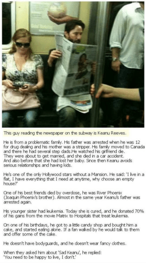 """srsfunny:  This Is Keanu Reeveshttp://srsfunny.tumblr.com/: This guy reading the newspaper on the subway is Keanu Reeves.  He is from a problematic family. His father was arrested when he was 12  for drug dealing and his mother was a stripper. His family moved to Canada  and there he had several step dads.He watched his girlfriend die.  They were about to get married, and she died in a car accident.  And also before that she had lost her baby. Since then Keanu avoids  serious relationships and having kids.  He's one of the only Hollywood stars without a Mansion. He said: 'I live in a  flat, I have everything that I need at anytime, why choose an empty  house?  One of his best friends died by overdose, he was River Phoenix  (Joaquin Phoenix's brother). Almost in the same year Keanu's father was  arrested again.  His younger sister had leukemia. Today she is cured, and he donated 70%  of his gains from the movie Matrix to Hospitals that treat leukemia.  On one of his birthdays, he got to a little candy shop and bought him a  cake, and started eating alone. If a fan walked by he would talk to them  and offer some of the cake.  He doesn't have bodyguards, and he doesn't wear fancy dlothes.  When they asked him about 'Sad Keanu, he replied:  """"You need to be happy to live, I don't.' srsfunny:  This Is Keanu Reeveshttp://srsfunny.tumblr.com/"""