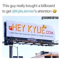 Billboard, Memes, and How To: This guy really bought a billboard  to get @KylieJenner's attention  @SOUNDSBYAK  厂IET i.T LIE.COM  I didn't know how to get your attention so I bought this billboard  1172 @soundsbyak really bought this billboard. It's in downtown LA 7188 Sunset Blvd 🤣