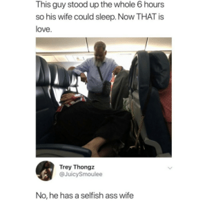 Kinda feel bad for him: This guy stood up the whole 6 hours  so his wife could sleep. Now THAT is  love.  Trey Thongz  @JuicySmoulee  No, he has a selfish ass wife Kinda feel bad for him
