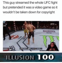 Love, Taken, and Ufc: This guy streamed the whole UFC fight  but pretended it was a video game so it  wouldn't be taken down for copyright  UFCTV  346  0:05 l  ILLUSION 10O If you like gaming youll love our page @gamersdoingstuff