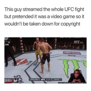 Funny, Taken, and Ufc: This guy streamed the whole UFC fight  but pretended it was a video game so it  wouldn't be taken down for copyright  UFLTV  346  0:05 lil The Hero We Need via /r/funny https://ift.tt/2Cskjmf