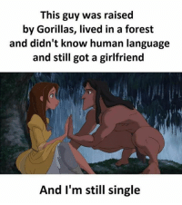Morning bcbaba: This guy was raised  by Gorillas, lived in a forest  and didn't know human language  and still got a girlfriend  And I'm still single Morning bcbaba