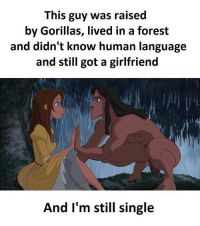 Twitter: BLB247 Snapchat : BELIKEBRO.COM belikebro sarcasm Follow @be.like.bro: This guy was raised  by Gorillas, lived in a forest  and didn't know human language  and still got a girlfriend  And I'm still single Twitter: BLB247 Snapchat : BELIKEBRO.COM belikebro sarcasm Follow @be.like.bro