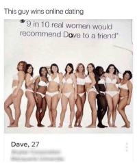 10-10 would recommend to a friend: This guy wins online dating  9 in 10 real women would  recommend Dave to a friend  Dave, 27 10-10 would recommend to a friend