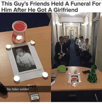 Friends, Lmao, and Memes: This Guy's Friends Held A Funeral For  Him After He Got A Girlfriend  Rip fallen soldier  Smoking  kills Lmao