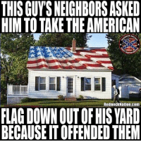 Memes, American, and Neighbors: THIS GUYS NEIGHBORS ASKED  HIM TO TAKE THE AMERICAN  CK NAT  RedneckNation.com  FLAG DOWNOUT OF HIS YARD  BECAUSE IT OFFENDED THEN This guy is my personal hero 🤘🏻