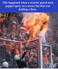 pepper spray: This happened when a security guard used  pepper spray on a soccer fan that was  holding a flare.  Unusual  FACTS
