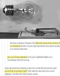 Dank, Mouse, and Shut the Fuck Up: this has a deeper meaning. the light bulb represents an idea of  an individual and the mouse trap represents how quick society  is to destroy that idea.  are you fucking retarded no its just a lightbulb falling on a  mousetrap shut the fuck up  Guys idk what the meaning is but if it is what the first person said  you're kind of proving it right. She said her idea and now you're  judging it, just like she said society would.