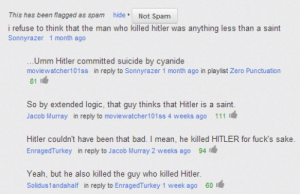 The most important discussion of our time happened in a YouTube comments section. : This has been flagged as spam  hide.Not Spam  i refuse to think that the man who killed hitler was anything less than a saint  Sonnyrazer 1 month ago  .Umm Hitler committed suicide by cyanide  moviewatcher101ss in reply to Sonnyrazer 1 month ago in playlist Zero Punctuation  81 I  So by extended logic, that guy thinks that Hitler is a saint.  Jacob Murray in reply to moviewatcher101ss 4 weeks ago 111  Hitler couldn't have been that bad. I mean, he killed HITLER for fuck's sake.  EnragedTurkey in reply to Jacob Murray 2 weeks ago 94  Yeah, but he also killed the guy who killed Hitler  Solidus1andahalf in reply to EnragedTurkey 1 week ago 60I  The most important discussion of our time happened in a YouTube comments section.