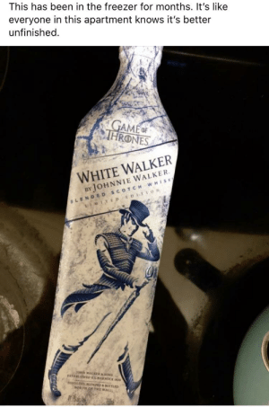 Some things are better left unfinished...: This has been in the freezer for months. It's like  everyone in this apartment knows it's better  unfinished.  GAME  THRONES  WHITE WALKER  BY JOHNNIE WALKER.  BLENDED SCOTCH WHISK  LIMITE D EDIT ION  JONN WALKERASONS  ESTABLISHED KILMARNOCK Io  DISTILD LENDED BOTTLED  NORTH OF THE WALL Some things are better left unfinished...