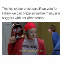 Hillary reaching out to the millennials.: This hip skater chick said if we vote for  Hillary we can blaze some fire marijuana  nuggets with her after school  HOW DO YOU DO, FELLOW KIDS? Hillary reaching out to the millennials.