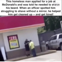 So much respect. BackTheBlue 🗣 @militarybadassery: This homeless man applied for a job at  McDonald's and was told he needed to stiave  his beard. When an officer spotted him  struggling to shave without a mirror, he helped  him get cleaned up - and get hired! So much respect. BackTheBlue 🗣 @militarybadassery